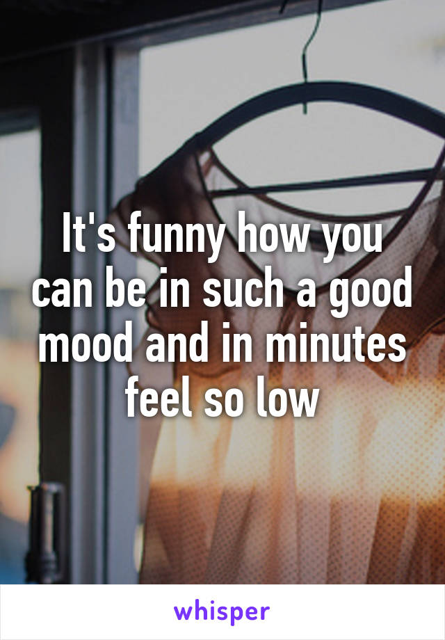 It's funny how you can be in such a good mood and in minutes feel so low