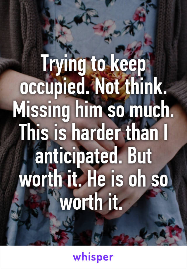 Trying to keep occupied. Not think. Missing him so much. This is harder than I anticipated. But worth it. He is oh so worth it.