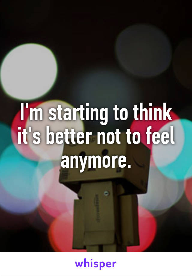 I'm starting to think it's better not to feel anymore.