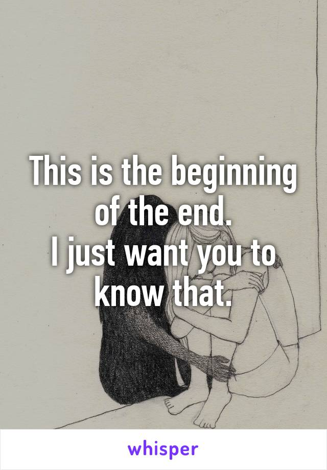 This is the beginning of the end. I just want you to know that.