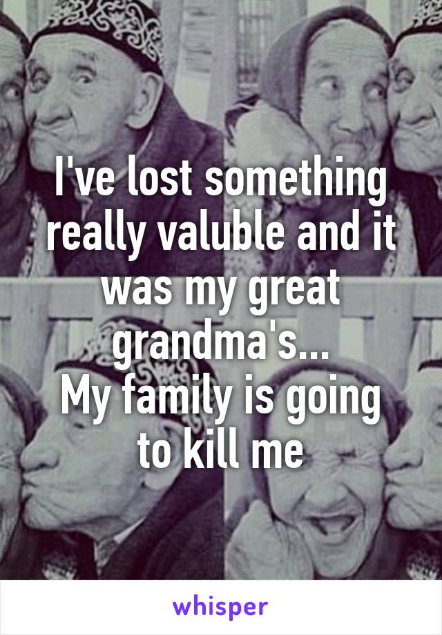 I've lost something really valuble and it was my great grandma's... My family is going to kill me