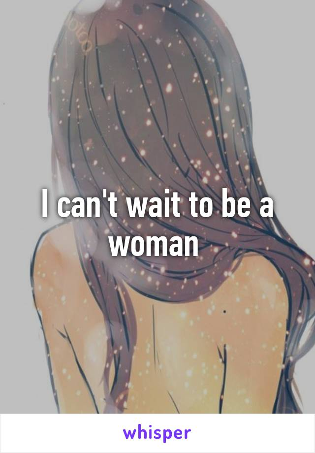 I can't wait to be a woman