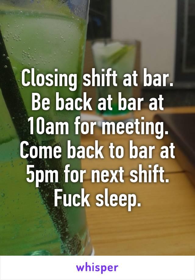 Closing shift at bar. Be back at bar at 10am for meeting. Come back to bar at 5pm for next shift. Fuck sleep.