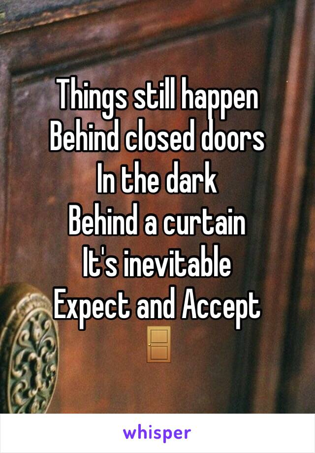 Things still happen  Behind closed doors In the dark  Behind a curtain  It's inevitable  Expect and Accept  🚪