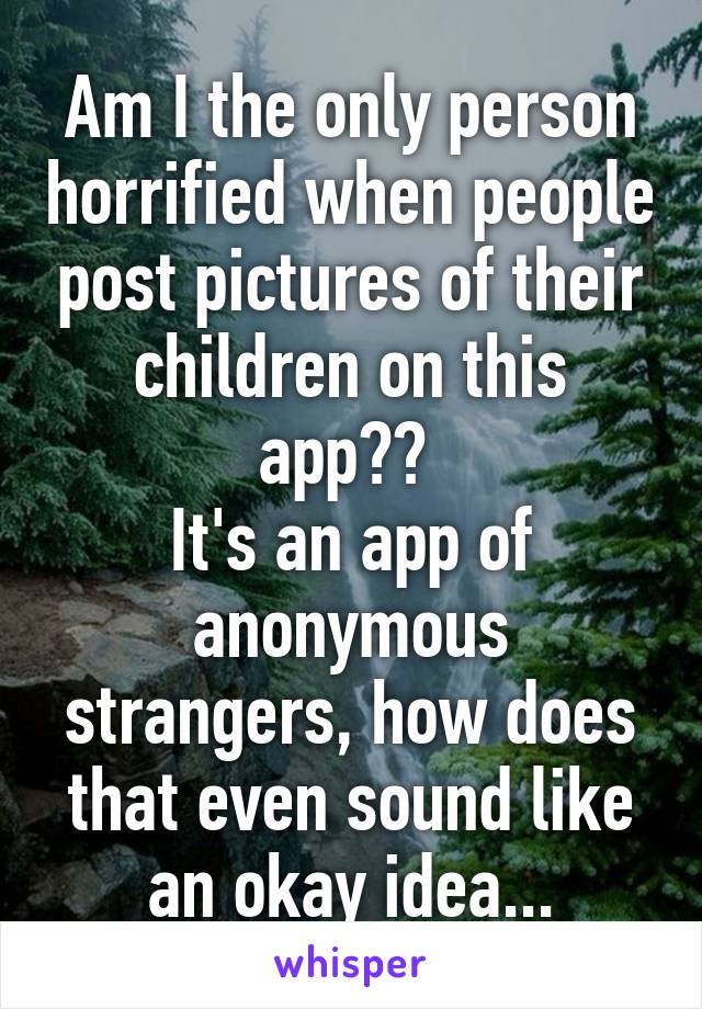 Am I the only person horrified when people post pictures of their children on this app??  It's an app of anonymous strangers, how does that even sound like an okay idea...