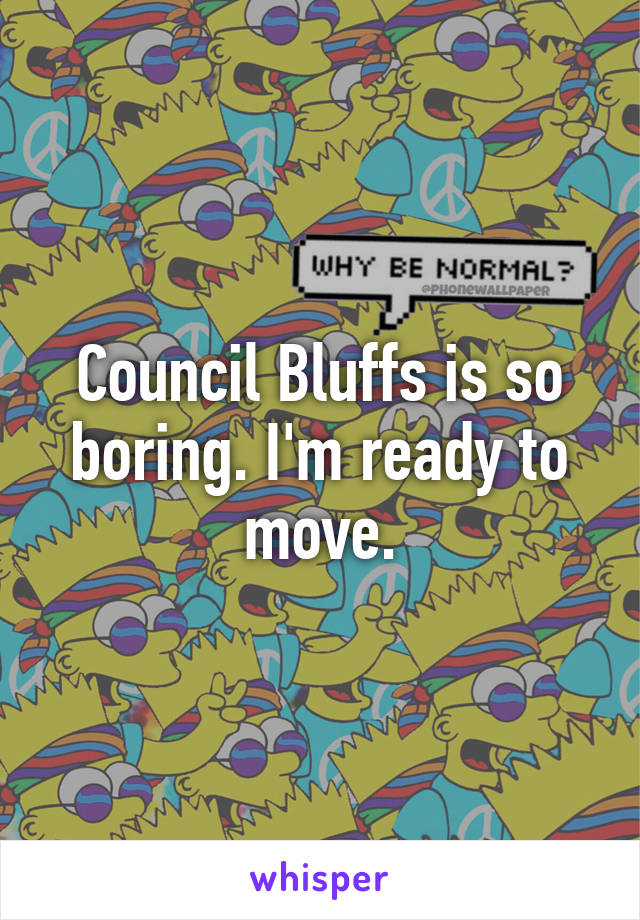 Council Bluffs is so boring. I'm ready to move.