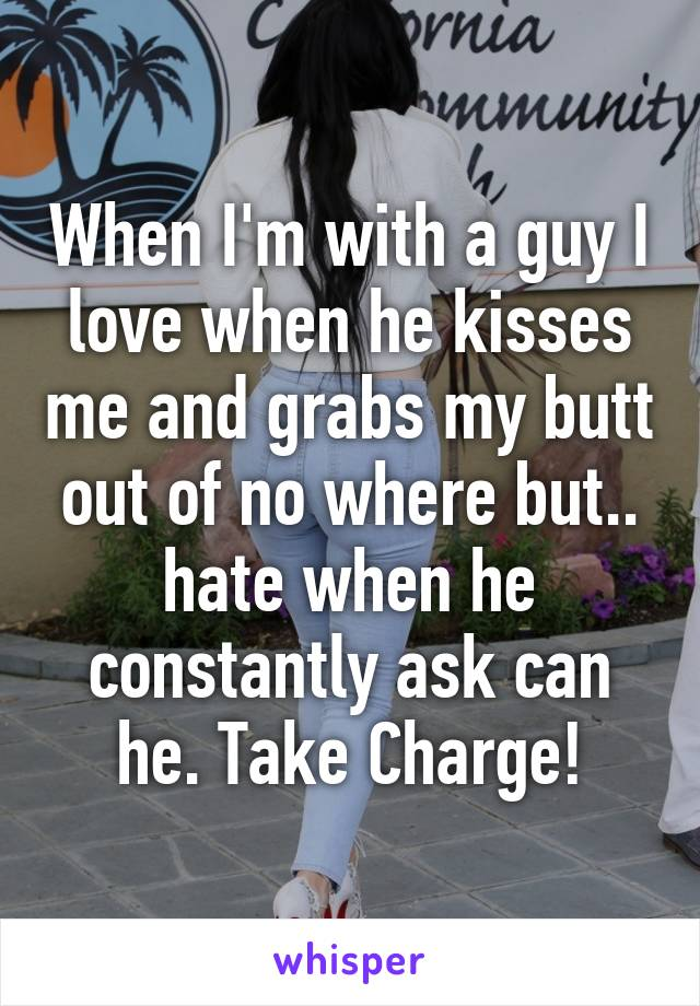 When I'm with a guy I love when he kisses me and grabs my butt out of no where but.. hate when he constantly ask can he. Take Charge!