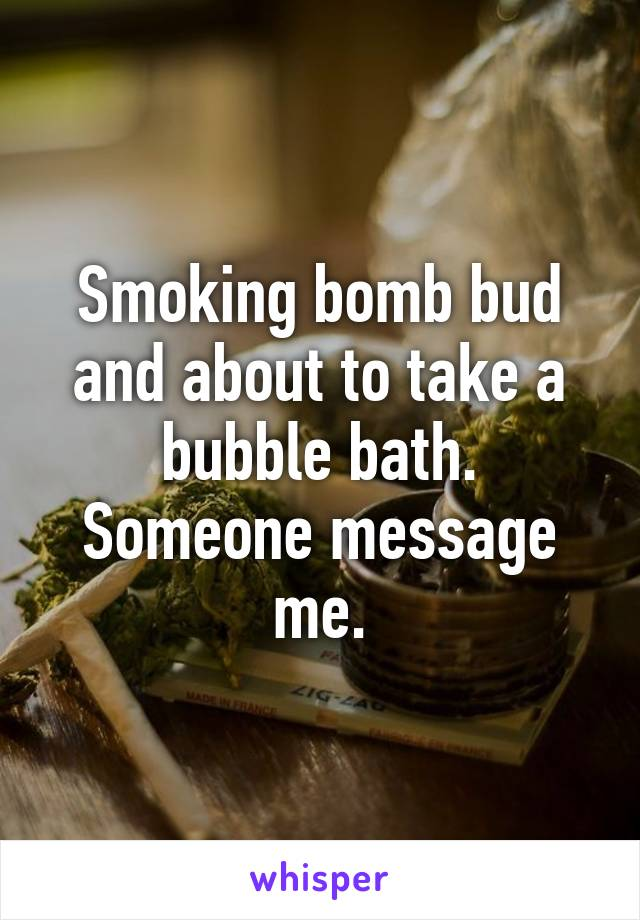 Smoking bomb bud and about to take a bubble bath. Someone message me.