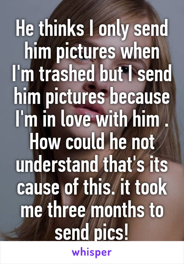 He thinks I only send him pictures when I'm trashed but I send him pictures because I'm in love with him . How could he not understand that's its cause of this. it took me three months to send pics!