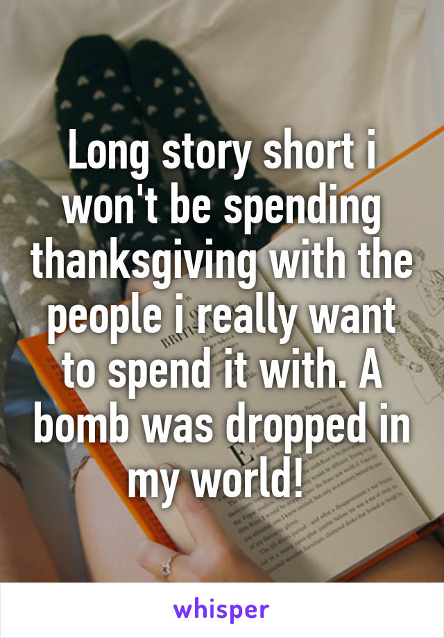 Long story short i won't be spending thanksgiving with the people i really want to spend it with. A bomb was dropped in my world!