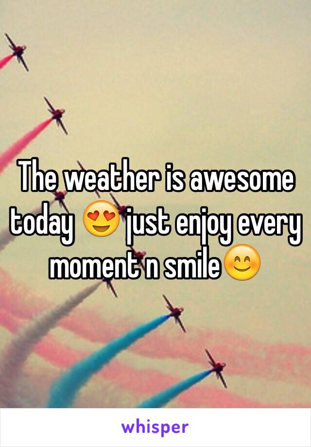The weather is awesome today 😍 just enjoy every moment n smile😊