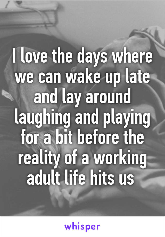 I love the days where we can wake up late and lay around laughing and playing for a bit before the reality of a working adult life hits us
