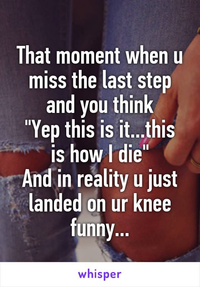 "That moment when u miss the last step and you think ""Yep this is it...this is how I die"" And in reality u just landed on ur knee funny..."