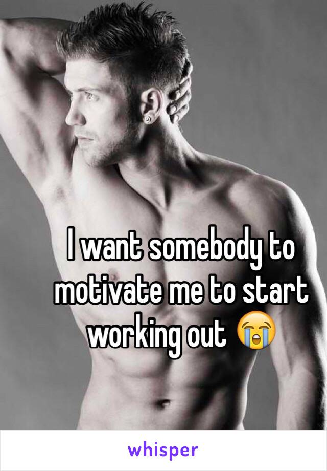 I want somebody to motivate me to start working out 😭