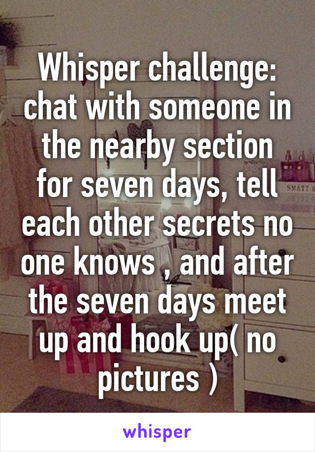 Whisper challenge: chat with someone in the nearby section for seven days, tell each other secrets no one knows , and after the seven days meet up and hook up( no pictures )