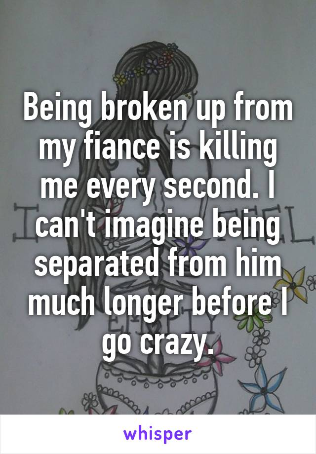 Being broken up from my fiance is killing me every second. I can't imagine being separated from him much longer before I go crazy.