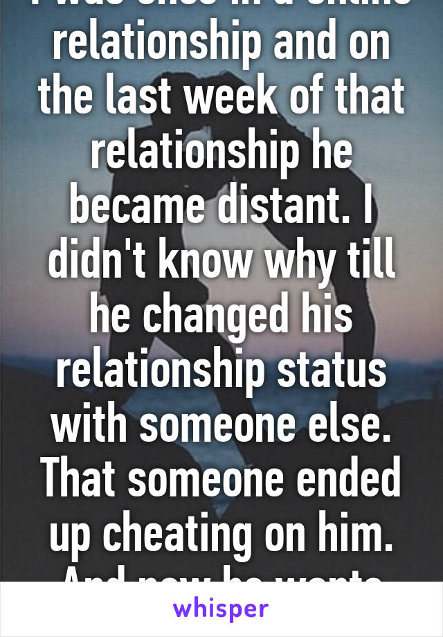 I was once in a online relationship and on the last week of that relationship he became distant. I didn't know why till he changed his relationship status with someone else. That someone ended up cheating on him. And now he wants me back.