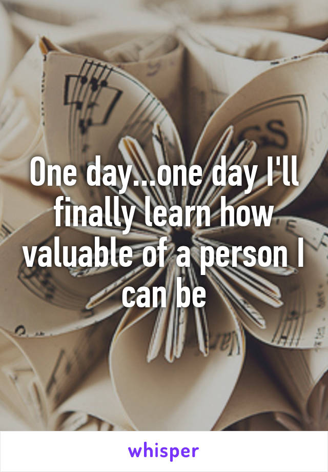 One day...one day I'll finally learn how valuable of a person I can be