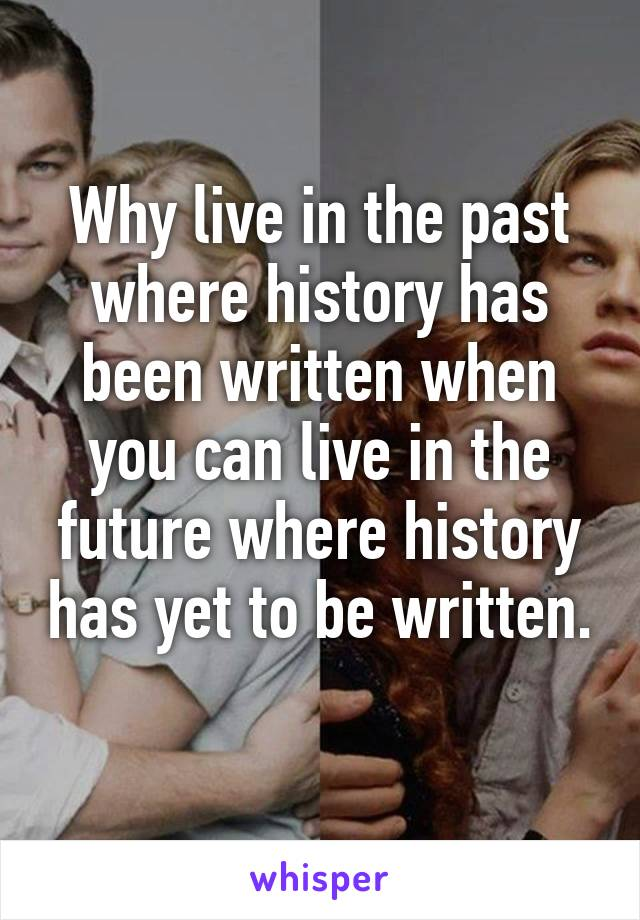 Why live in the past where history has been written when you can live in the future where history has yet to be written.