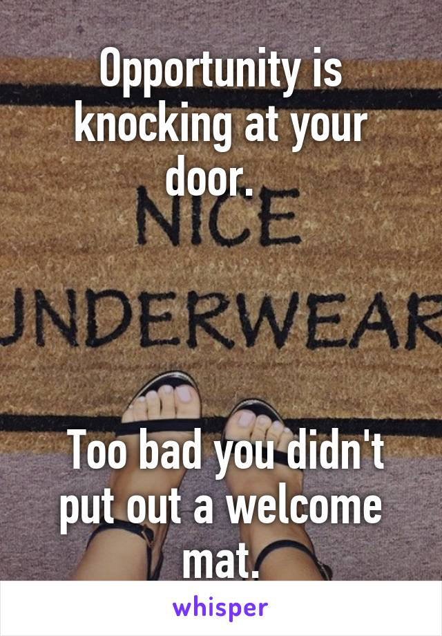 Opportunity is knocking at your door.        Too bad you didn't put out a welcome mat.