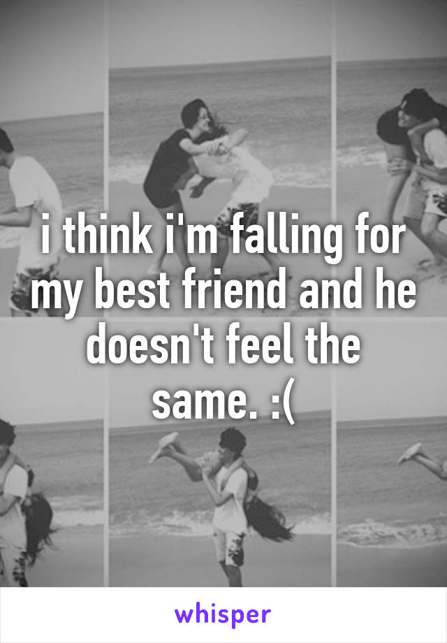 i think i'm falling for my best friend and he doesn't feel the same. :(