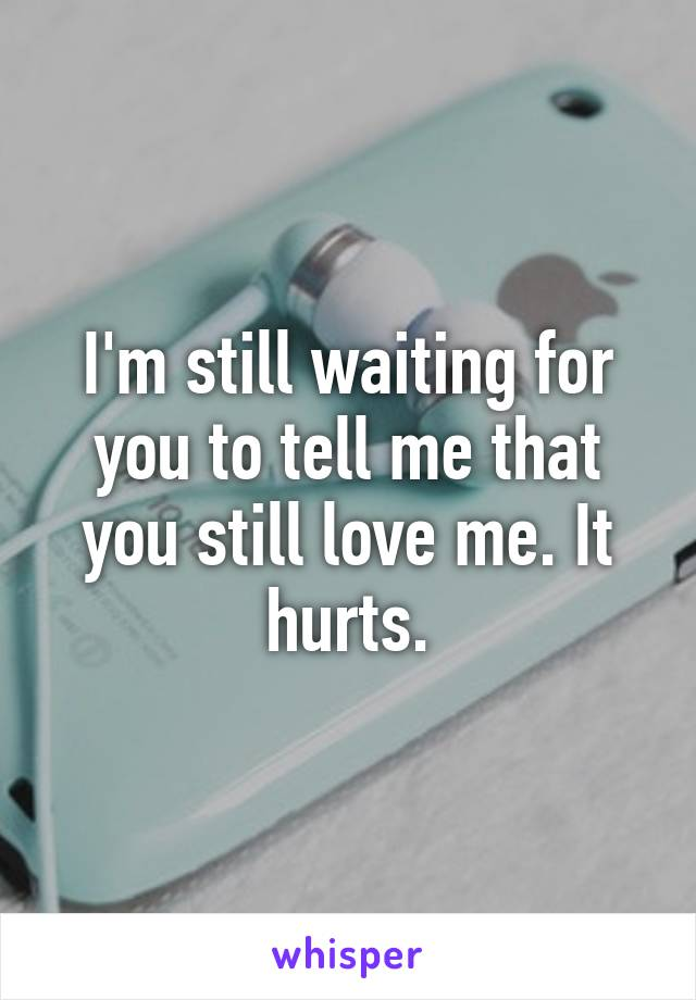 I'm still waiting for you to tell me that you still love me. It hurts.