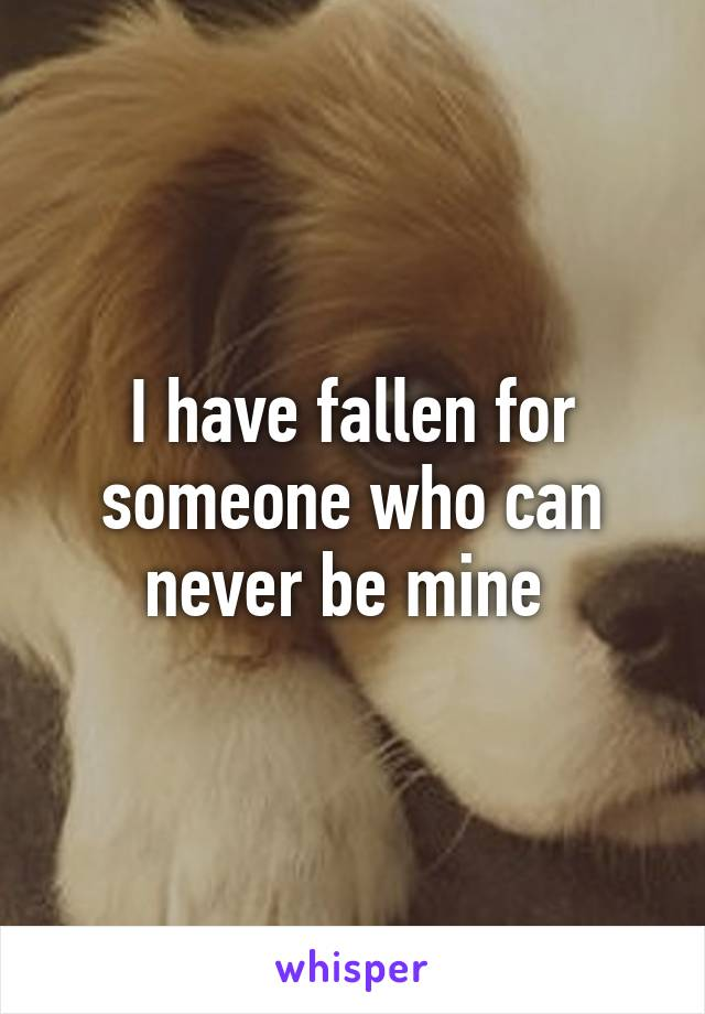 I have fallen for someone who can never be mine