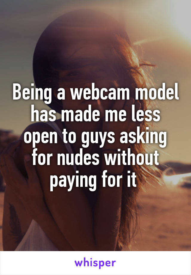 Being a webcam model has made me less open to guys asking for nudes without paying for it