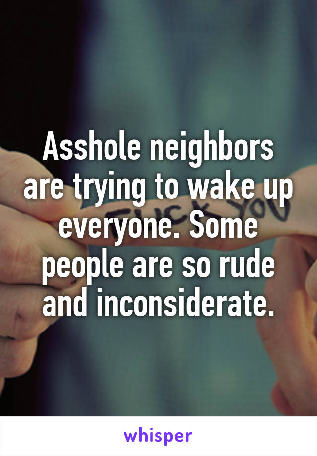 Asshole neighbors are trying to wake up everyone. Some people are so rude and inconsiderate.