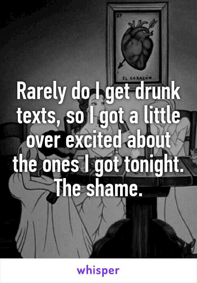 Rarely do I get drunk texts, so I got a little over excited about the ones I got tonight. The shame.