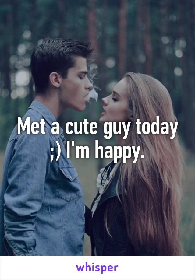 Met a cute guy today ;) I'm happy.