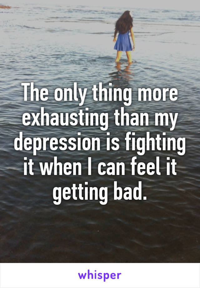 The only thing more exhausting than my depression is fighting it when I can feel it getting bad.