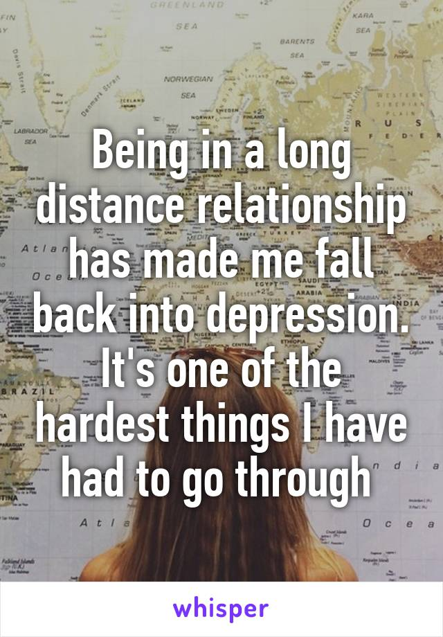 Being in a long distance relationship has made me fall back into depression. It's one of the hardest things I have had to go through