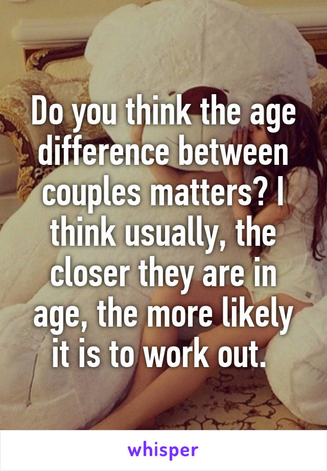 Do you think the age difference between couples matters? I think usually, the closer they are in age, the more likely it is to work out.
