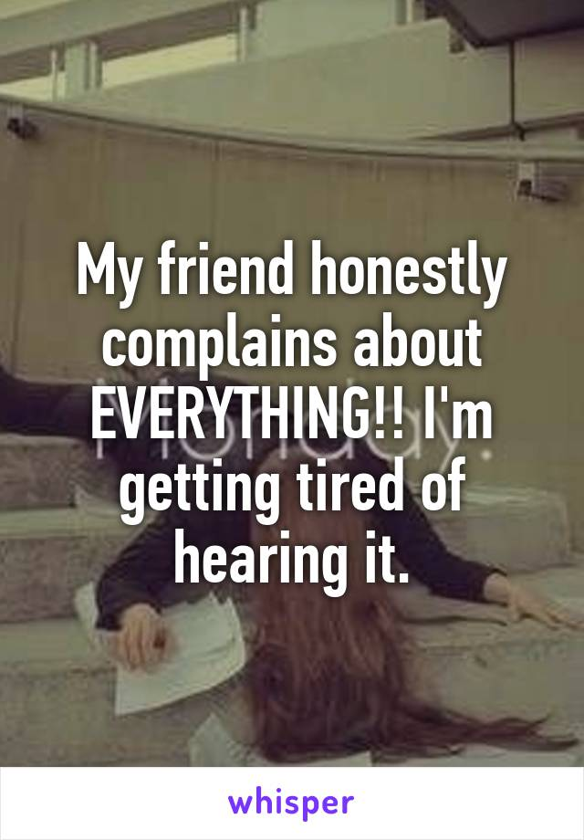 My friend honestly complains about EVERYTHING!! I'm getting tired of hearing it.