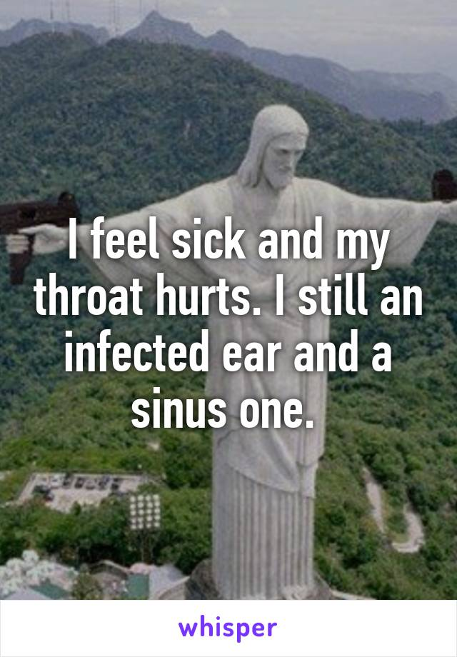 I feel sick and my throat hurts. I still an infected ear and a sinus one.