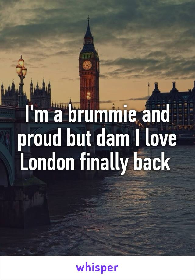 I'm a brummie and proud but dam I love London finally back