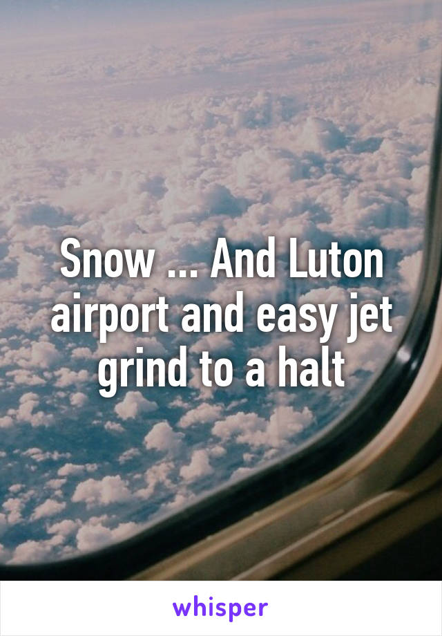 Snow ... And Luton airport and easy jet grind to a halt