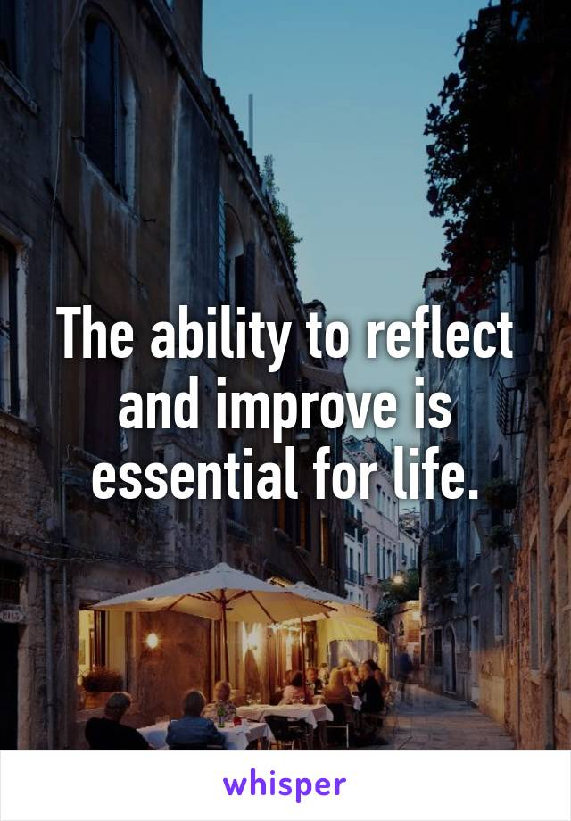 The ability to reflect and improve is essential for life.