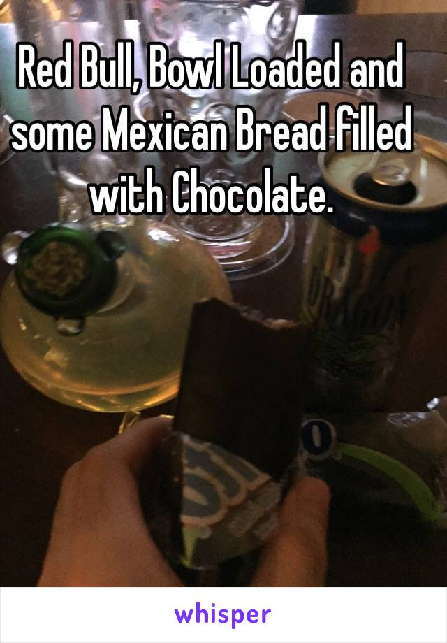 Red Bull, Bowl Loaded and some Mexican Bread filled with Chocolate.
