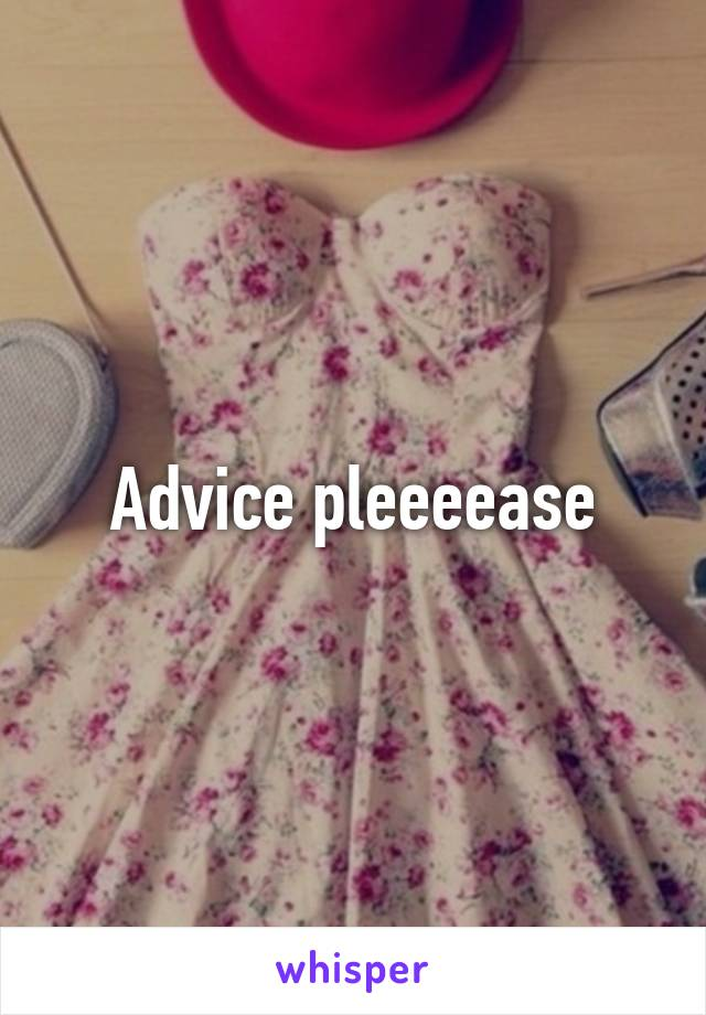 Advice pleeeease