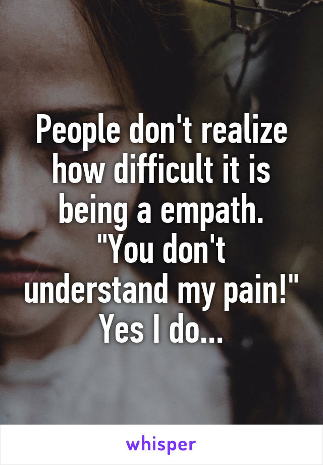 """People don't realize how difficult it is being a empath. """"You don't understand my pain!"""" Yes I do..."""