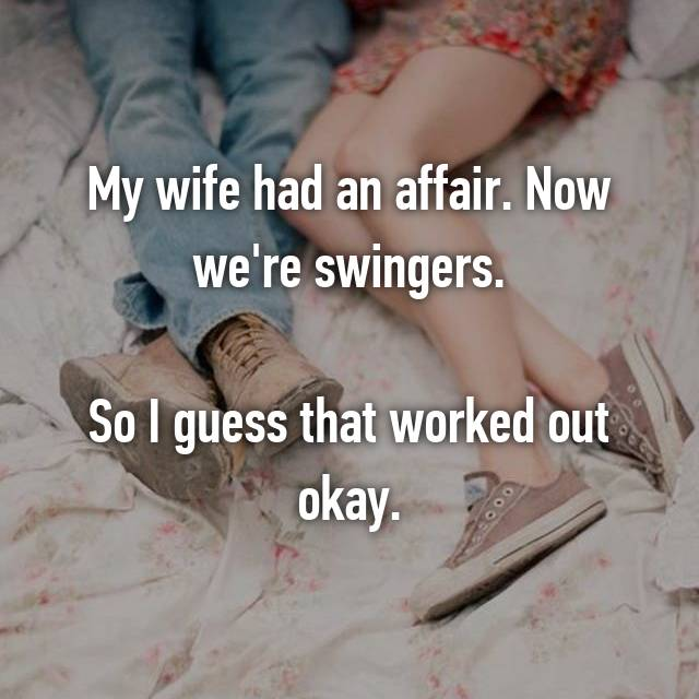 My wife had an affair. Now we're swingers.  So I guess that worked out okay.