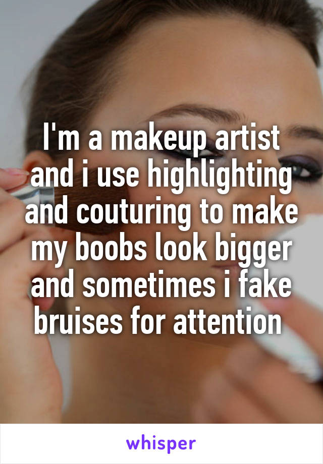 I'm a makeup artist and i use highlighting and couturing to make my boobs look bigger and sometimes i fake bruises for attention