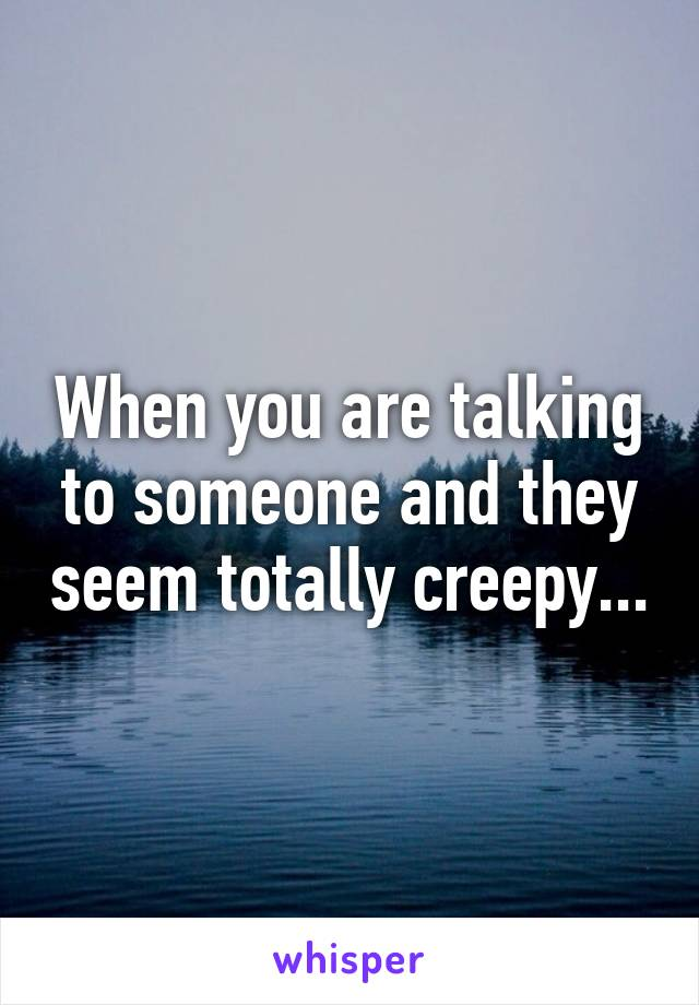 When you are talking to someone and they seem totally creepy...