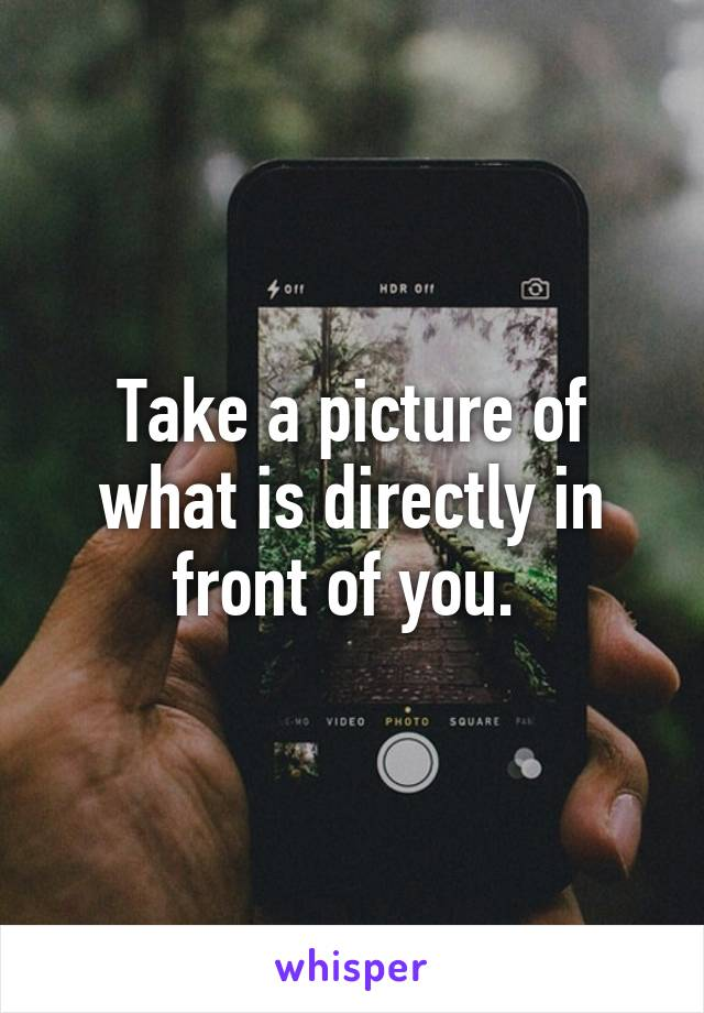 Take a picture of what is directly in front of you.