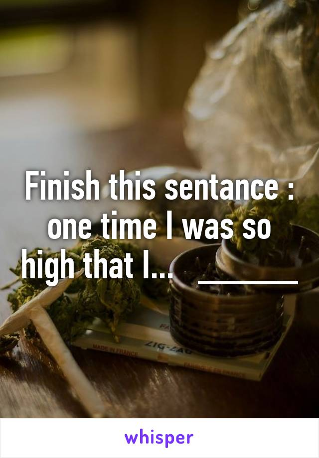Finish this sentance : one time I was so high that I...   _____