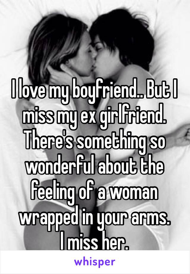 I love my boyfriend.. But I miss my ex girlfriend. There's something so wonderful about the feeling of a woman wrapped in your arms.  I miss her.