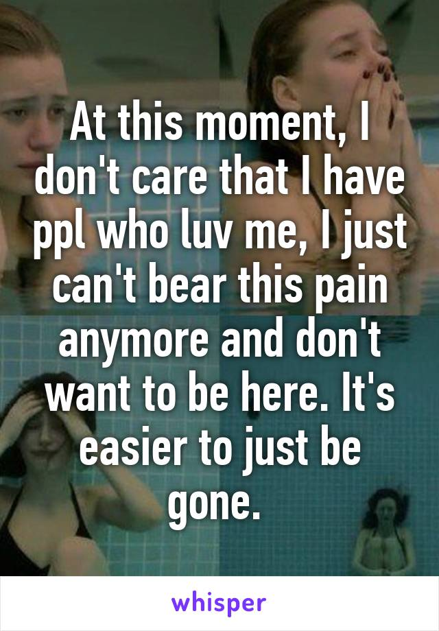 At this moment, I don't care that I have ppl who luv me, I just can't bear this pain anymore and don't want to be here. It's easier to just be gone.