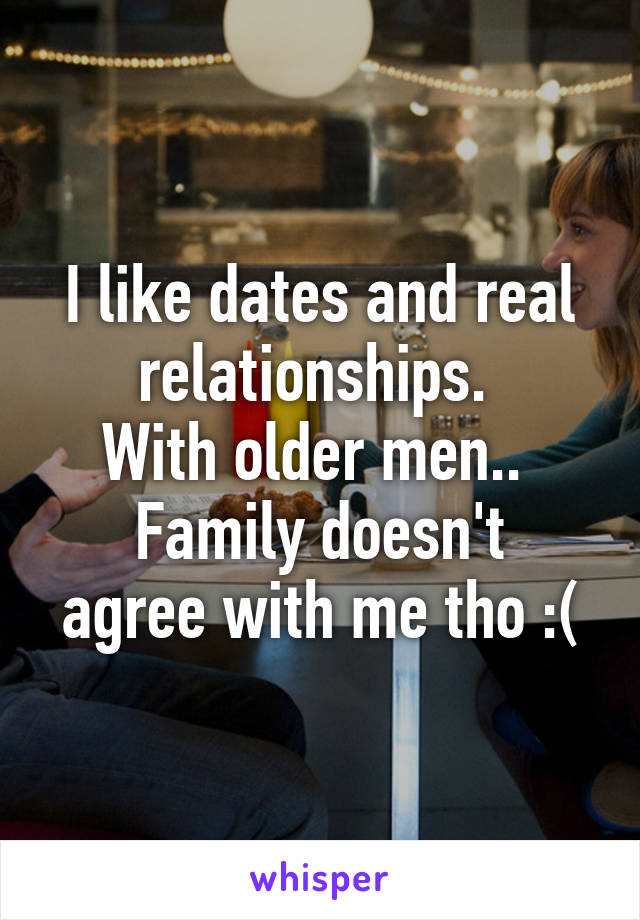 I like dates and real relationships.  With older men..  Family doesn't agree with me tho :(